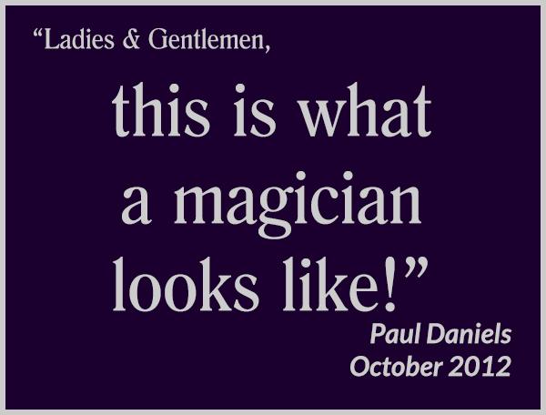 """Ladies & Gentlemen, this is what a magician looks like!"" - Paul Daniels, October 2012"